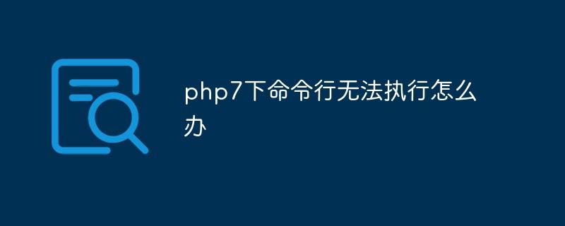 php7下命令行无法执行怎么办