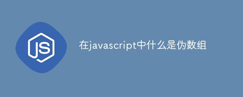 在javascript中什么是伪数组
