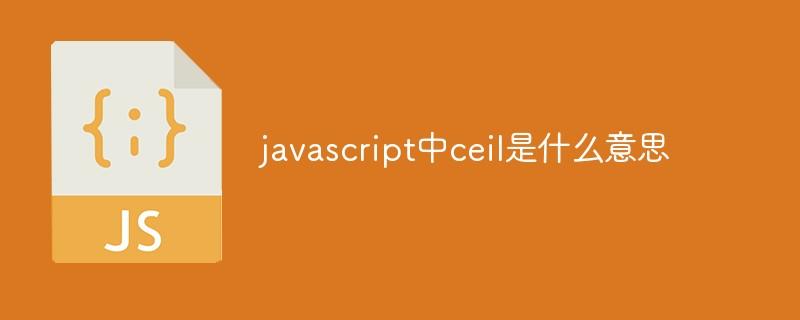 javascript中ceil是什么意思