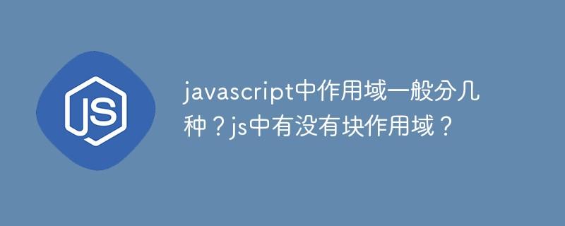 javascript中作用域一般分几种?js中有没有块作用域?