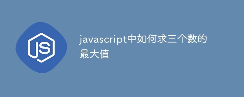 javascript中如何求三个数的最大值