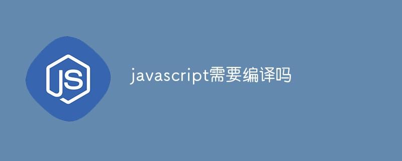 javascript需要编译吗