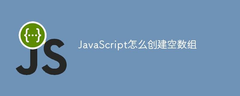 JavaScript怎么创建空数组