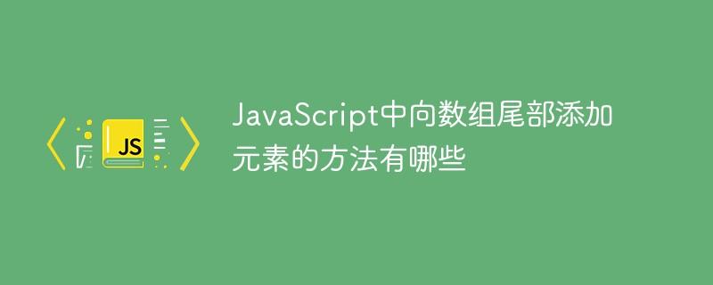 JavaScript中向数组尾部添加元素的方法有哪些