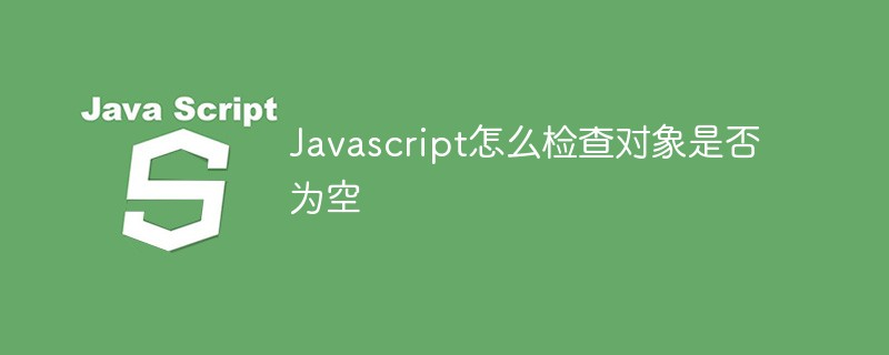 Javascript怎么检查对象是否为空