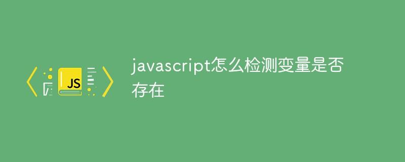 javascript怎么检测变量是否存在