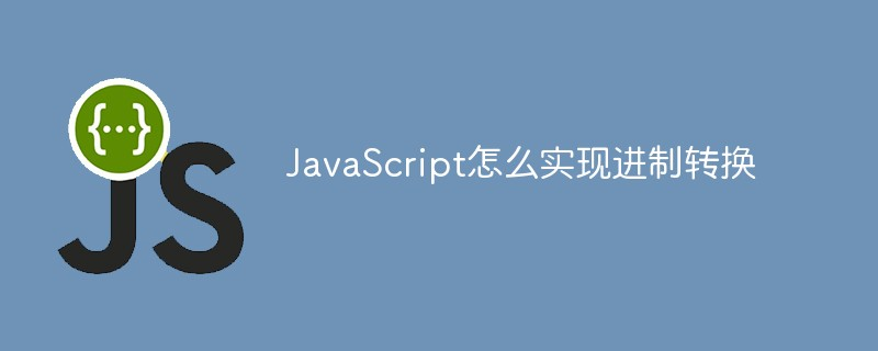 JavaScript怎么实现进制转换